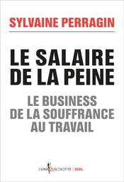 Le salaire de la peine : le business de la souffrance au travail / Sylvaine Perragin   Perragin, Sylvaine. Auteur