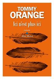 Ici n'est plus ici / Tommy Orange | Orange, Tommy (1982-....). Auteur